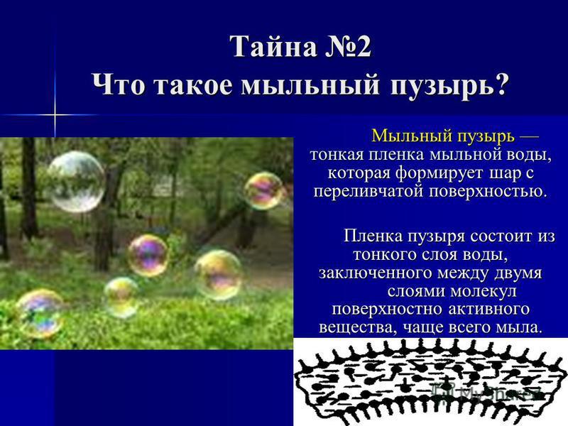 Тайна 2 Что такое мыльный пузырь? Мыльный пузырь тонкая пленка мыльной воды, которая формирует шар с переливчатой поверхностью. Мыльный пузырь тонкая пленка мыльной воды, которая формирует шар с переливчатой поверхностью. Пленка пузыря состоит из тон