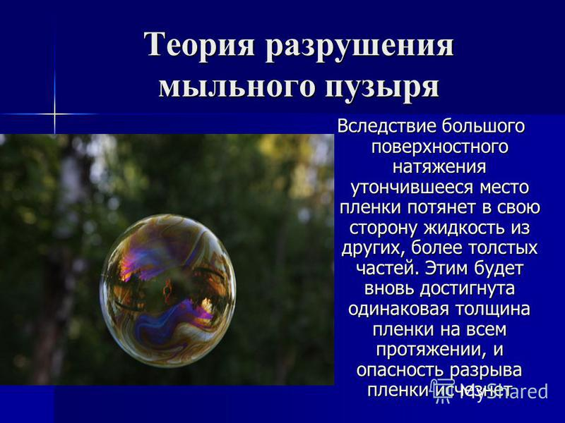 Теория разрушения мыльного пузыря Вследствие большого поверхностного натяжения утончившееся место пленки потянет в свою сторону жидкость из других, более толстых частей. Этим будет вновь достигнута одинаковая толщина пленки на всем протяжении, и опас