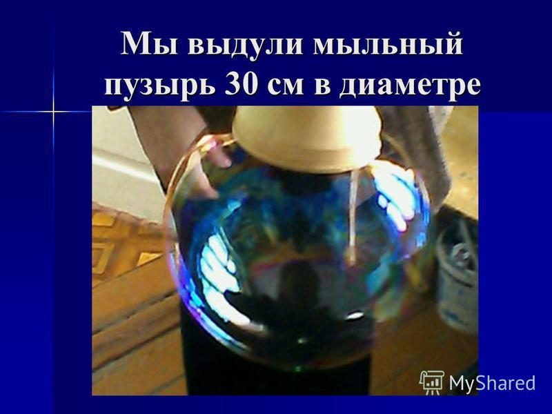 Мы выдули мыльный пузырь 30 см в диаметре