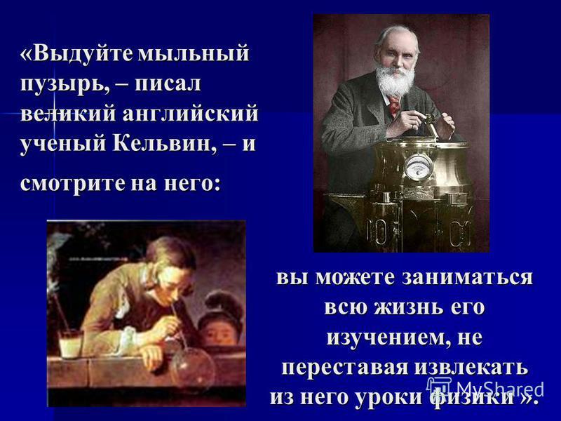 «Выдуйте мыльный пузырь, – писал великий английский ученый Кельвин, – и смотрите на него: вы можете заниматься всю жизнь его изучением, не переставая извлекать из него уроки физики ».