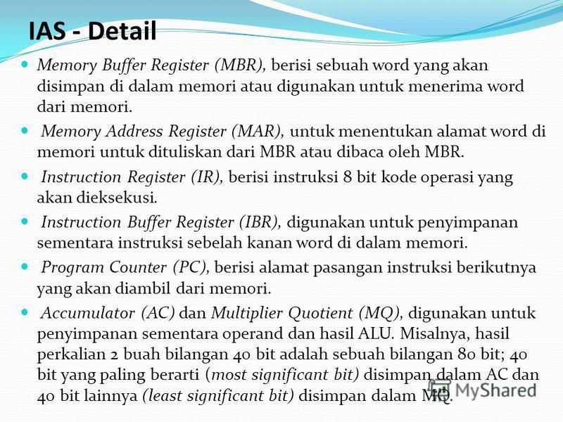 Memory Buffer Register (MBR), berisi sebuah word yang akan disimpan di dalam memori atau digunakan untuk menerima word dari memori. Memory Address Register (MAR), untuk menentukan alamat word di memori untuk dituliskan dari MBR atau dibaca oleh MBR.