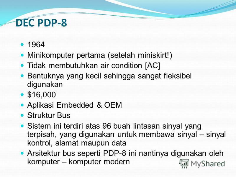 DEC PDP-8 1964 Minikomputer pertama (setelah miniskirt!) Tidak membutuhkan air condition [AC] Bentuknya yang kecil sehingga sangat fleksibel digunakan $16,000 Aplikasi Embedded & OEM Struktur Bus Sistem ini terdiri atas 96 buah lintasan sinyal yang t