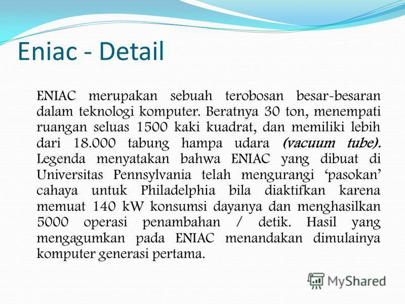 Eniac - Detail ENIAC merupakan sebuah terobosan besar-besaran dalam teknologi komputer. Beratnya 30 ton, menempati ruangan seluas 1500 kaki kuadrat, dan memiliki lebih dari 18.000 tabung hampa udara (vacuum tube). Legenda menyatakan bahwa ENIAC yang