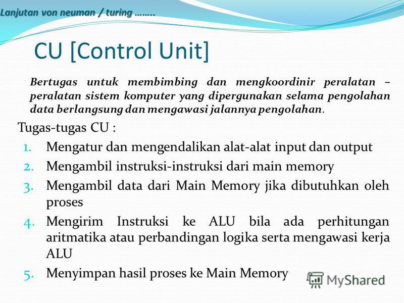 CU [Control Unit] Bertugas untuk membimbing dan mengkoordinir peralatan – peralatan sistem komputer yang dipergunakan selama pengolahan data berlangsung dan mengawasi jalannya pengolahan. Tugas-tugas CU : 1. Mengatur dan mengendalikan alat-alat input