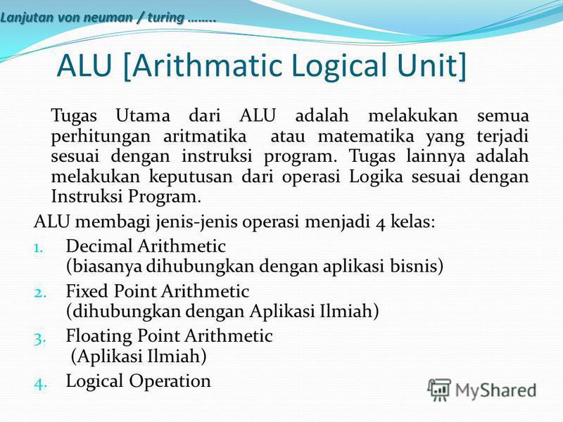 ALU [Arithmatic Logical Unit] Tugas Utama dari ALU adalah melakukan semua perhitungan aritmatika atau matematika yang terjadi sesuai dengan instruksi program. Tugas lainnya adalah melakukan keputusan dari operasi Logika sesuai dengan Instruksi Progra
