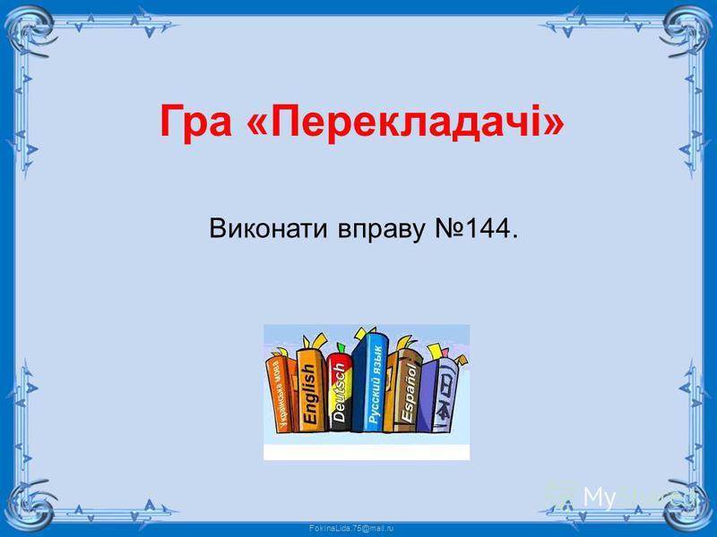 FokinaLida.75@mail.ru Гра «Перекладачі» Виконати вправу 144.