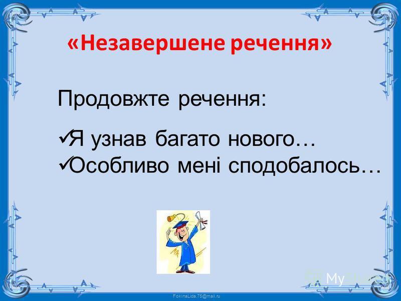 FokinaLida.75@mail.ru Продовжте речення: Я узнав багато нового… Особливо мені сподобалось… «Незавершене речення»