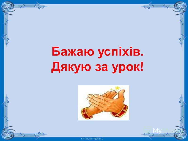 FokinaLida.75@mail.ru Бажаю успіхів. Дякую за урок!