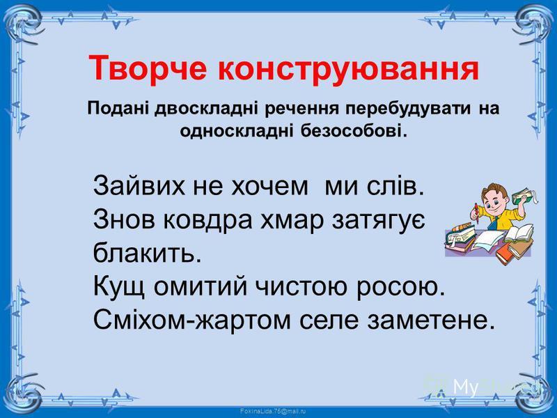 FokinaLida.75@mail.ru Зайвих не хочем ми слів. Знов ковдра хмар затягує блакить. Кущ омитий чистою росою. Сміхом-жартом селе заметене. Творче конструювання Подані двоскладні речення перебудувати на односкладні безособові.
