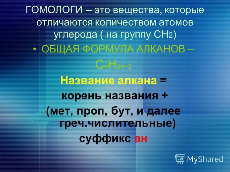 ОБЩАЯ ФОРМУЛА АЛКАНОВ – С n Н 2n+2 Название алкана = корень названия + (мет, про, бут, и далее греч.числительные) суффикс ан ГОМОЛОГИ – это вещества, которые отличаются количеством атомов углерода ( на группу СН 2 )