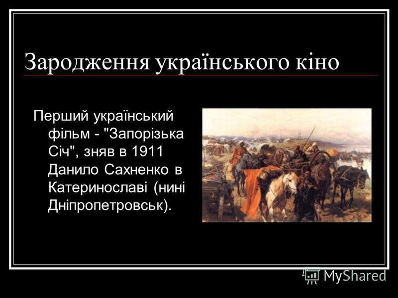 Зародження українського кіно Перший український фільм - Запорізька Січ, зняв в 1911 Данило Сахненко в Катеринославі (нині Дніпропетровськ).