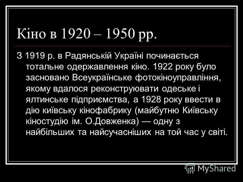 Кіно в 1920 – 1950 рр. З 1919 р. в Радянській Україні починається тотальне одержавлення кіно. 1922 року було засновано Всеукраїнське фотокіноуправління, якому вдалося реконструювати одеське і ялтинське підприємства, а 1928 року ввести в дію київську