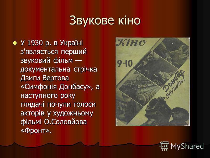 Звукове кіно У 1930 р. в Україні з'являється перший звуковий фільм документальна стрічка Дзиги Вертова «Симфонія Донбасу», а наступного року глядачі почули голоси акторів у художньому фільмі О.Соловйова «Фронт». У 1930 р. в Україні з'являється перший