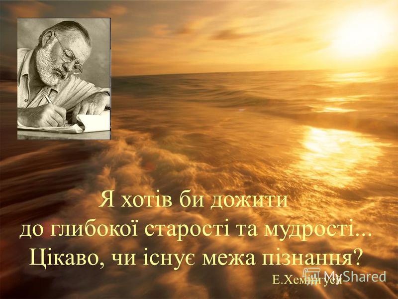 Я хотів би дожити до глибокої старості та мудрості... Цікаво, чи існує межа пізнання? Е.Хемінгуей
