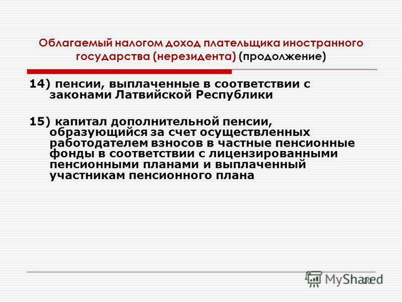 20 14) пенсии, выплаченные в соответствии с законами Латвийской Республики 15) капитал дополнительной пенсии, образующийся за счет осуществленных работодателем взносов в частные пенсионные фонды в соответствии с лицензированными пенсионными планами и