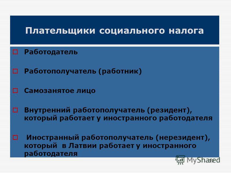 39 Плательщики социального налога Работодатель Работополучатель (работник) Самозанятое лицо Внутренний работополучатель (резидент), который работает у иностранного работодателя Иностранный работополучатель (нерезидент), который в Латвии работает у ин