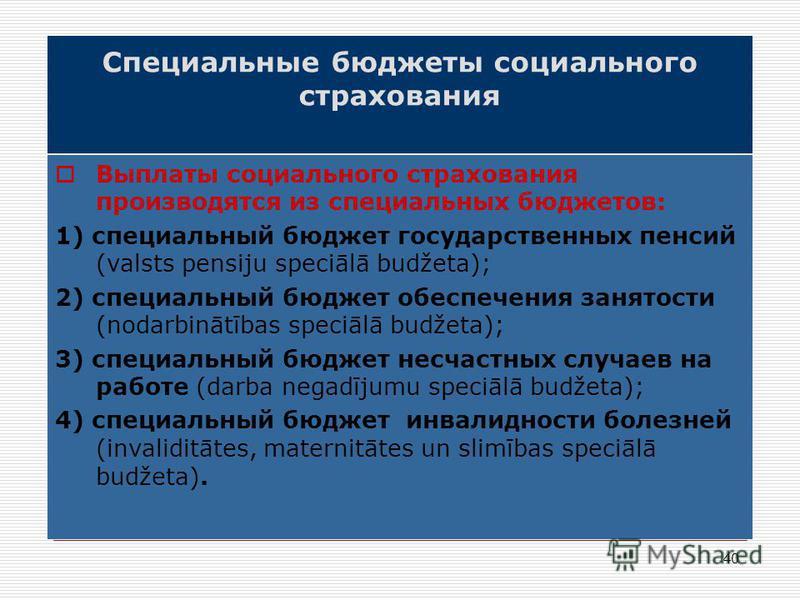 40 Специальные бюджеты социального страхования Выплаты социального страхования производятся из специальных бюджетов: 1) специальный бюджет государственных пенсий (valsts pensiju speciālā budžeta); 2) специальный бюджет обеспечения занятости (nodarbin