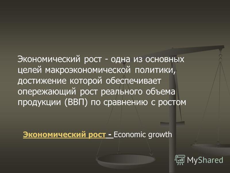 Экономический рост - одна из основных целей макроэкономической политики, достижение которой обеспечивает опережающий рост реального объема продукции (ВВП) по сравнению с ростом Экономический рост Экономический рост - Economic growth