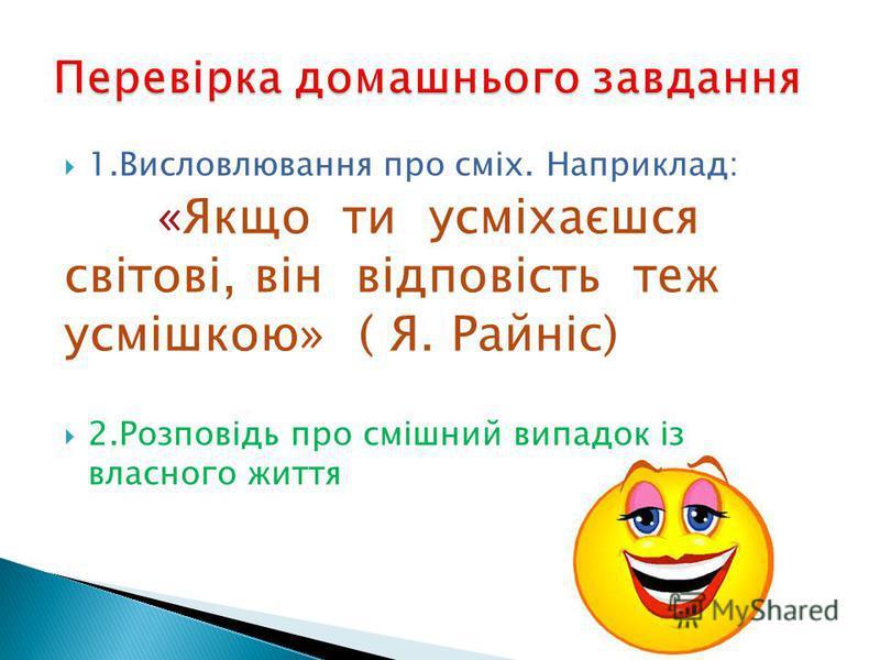 1.Висловлювання про сміх. Наприклад: «Якщо ти усміхаєшся світові, він відповість теж усмішкою» ( Я. Райніс) 2.Розповідь про смішний випадок із власного життя
