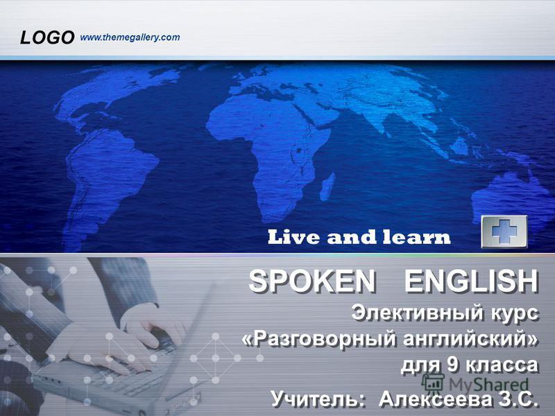 LOGO www.themegallery.com SPOKEN ENGLISH Элективный курс «Разговорный английский» для 9 класса Учитель: Алексеева З.С. Live and learn