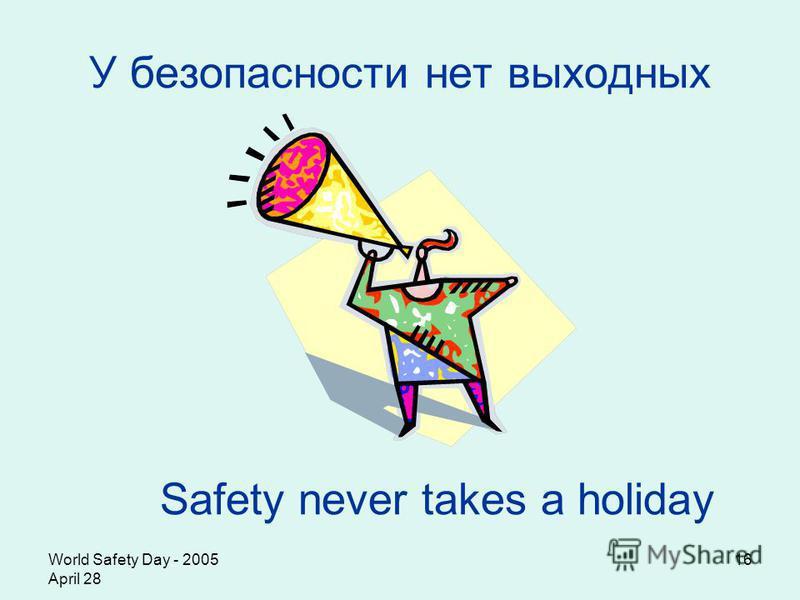 World Safety Day - 2005 April 28 16 У безопасности нет выходных Safety never takes a holiday