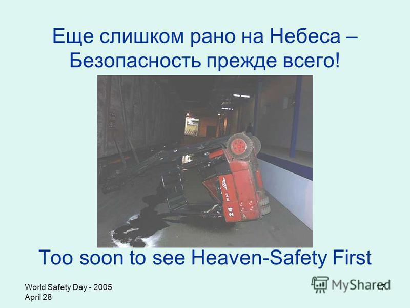 World Safety Day - 2005 April 28 17 Еще слишком рано на Небеса – Безопасность прежде всего! Too soon to see Heaven-Safety First