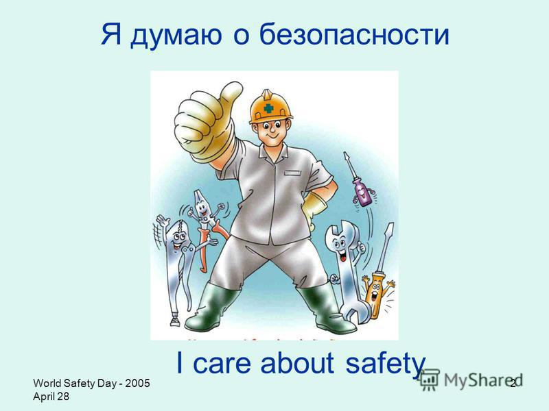 World Safety Day - 2005 April 28 2 Я думаю о безопасности I care about safety