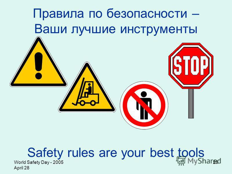 World Safety Day - 2005 April 28 26 Правила по безопасности – Ваши лучшие инструменты Safety rules are your best tools