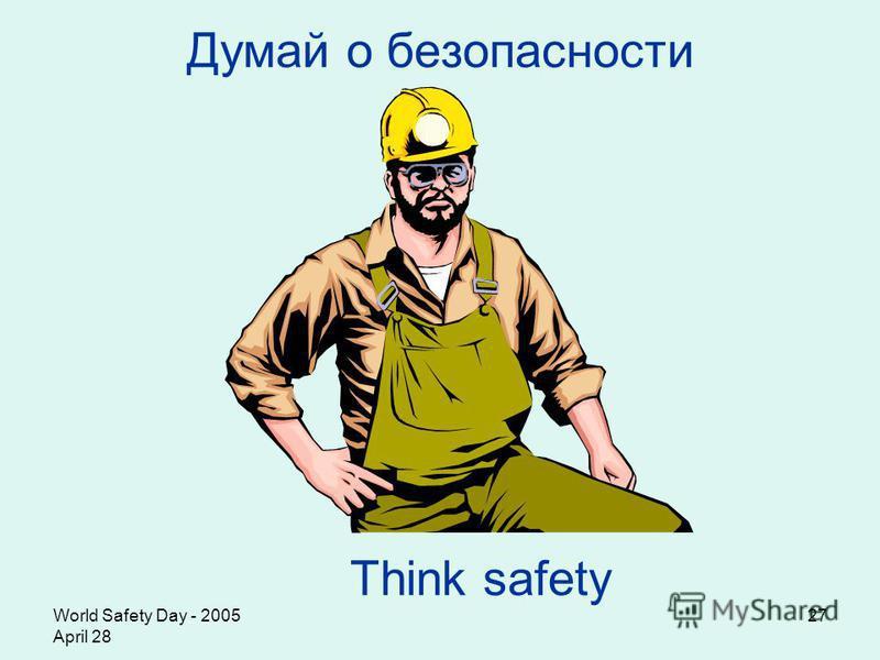 World Safety Day - 2005 April 28 27 Думай о безопасности Think safety