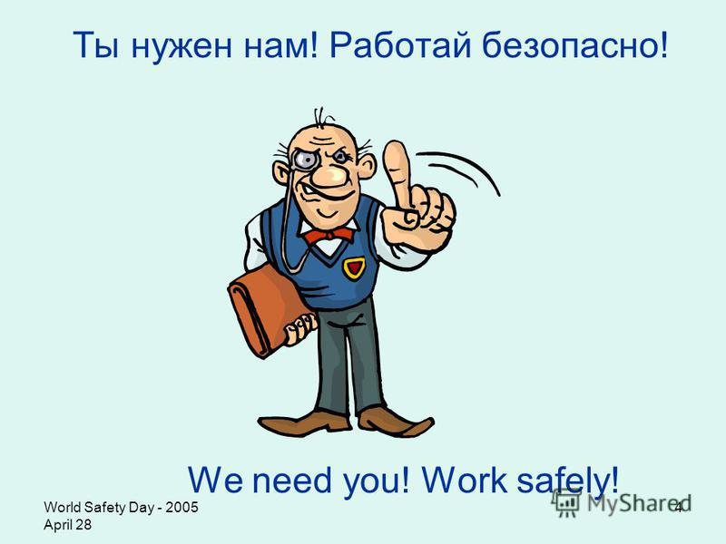 World Safety Day - 2005 April 28 4 Ты нужен нам! Работай безопасно! We need you! Work safely!