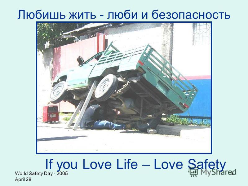 World Safety Day - 2005 April 28 6 Любишь жить - люби и безопасность If you Love Life – Love Safety