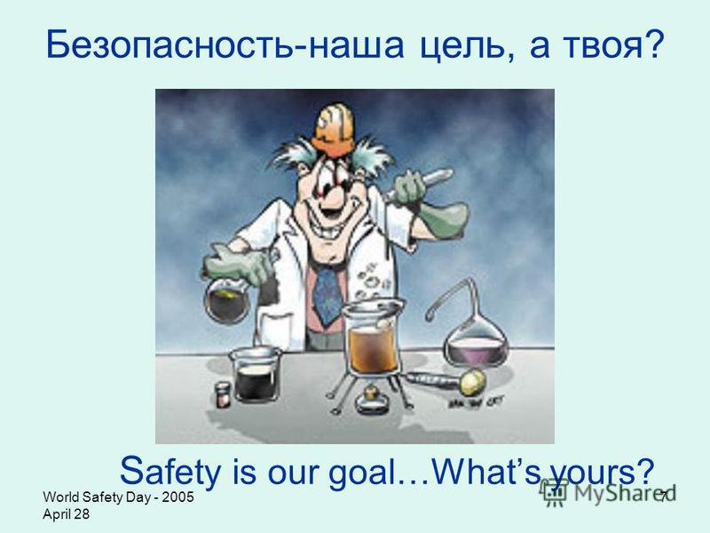 World Safety Day - 2005 April 28 7 Безопасность-наша цель, а твоя? S afety is our goal…Whats yours?