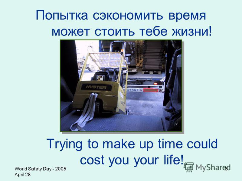World Safety Day - 2005 April 28 8 Попытка сэкономить время может стоить тебе жизни! Trying to make up time could cost you your life!