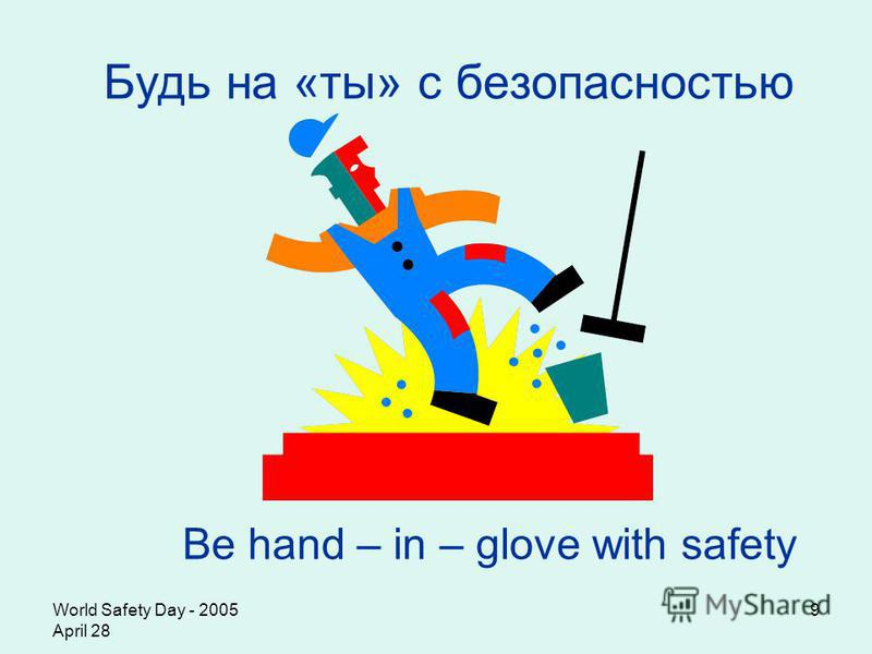 World Safety Day - 2005 April 28 9 Будь на «ты» с безопасностью Be hand – in – glove with safety