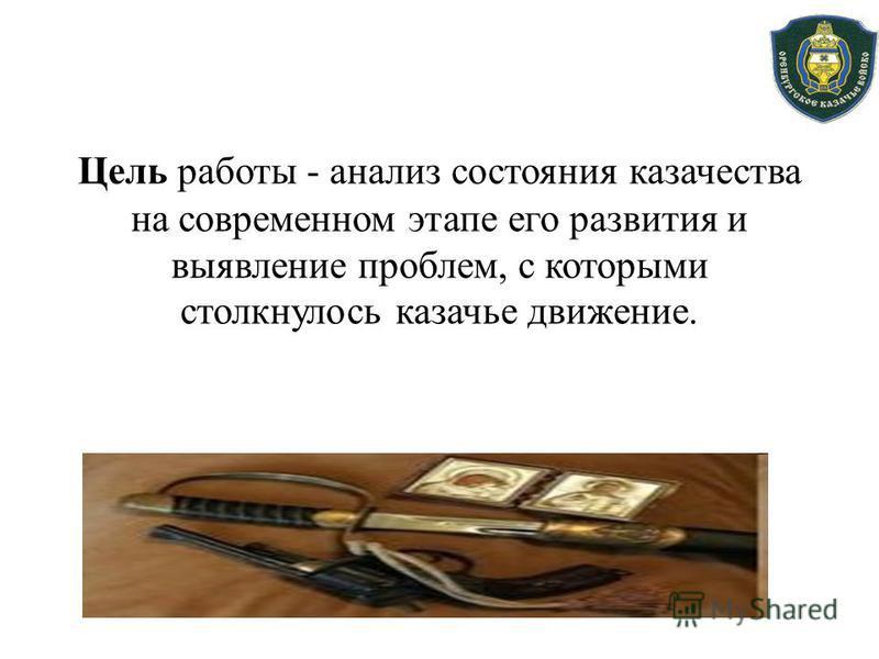 Цель работы - анализ состояния казачества на современном этапе его развития и выявление проблем, с которыми столкнулось казачье движение.