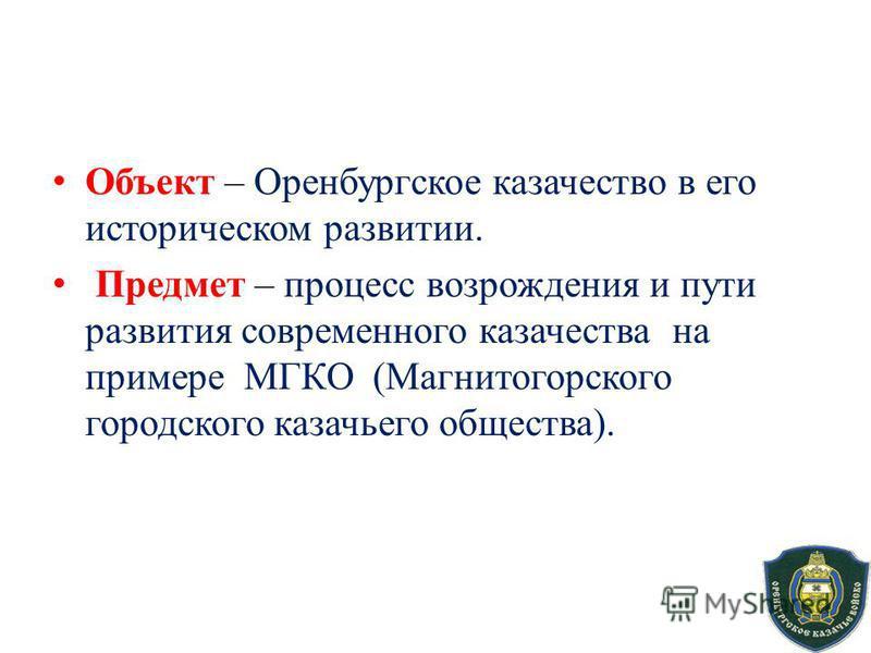 Объект – Оренбургское казачество в его историческом развитии. Предмет – процесс возрождения и пути развития современного казачества на примере МГКО (Магнитогорского городского казачьего общества).