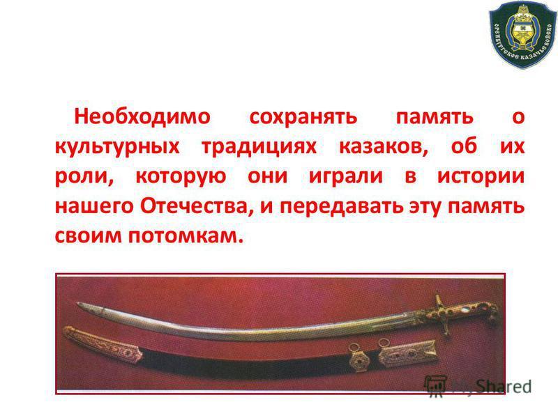 Необходимо сохранять память о культурных традициях казаков, об их роли, которую они играли в истории нашего Отечества, и передавать эту память своим потомкам.