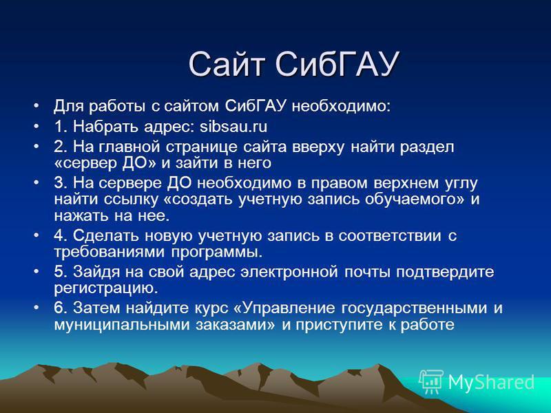 Сайт СибГАУ Для работы с сайтом СибГАУ необходимо: 1. Набрать адрес: sibsau.ru 2. На главной странице сайта вверху найти раздел «сервер ДО» и зайти в него 3. На сервере ДО необходимо в правом верхнем углу найти ссылку «создать учетную запись обучаемо