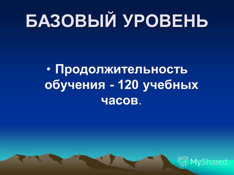 БАЗОВЫЙ УРОВЕНЬ Продолжительность обучения - 120 учебных часов.