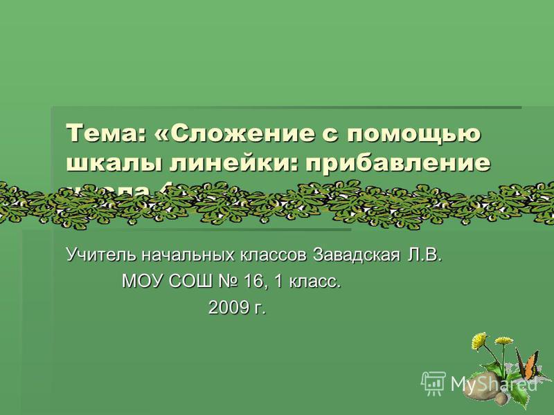 Тема: «Сложение с помощью шкалы линейки: прибавление числа 4» Учитель начальных классов Завадская Л.В. МОУ СОШ 16, 1 класс. 2009 г.