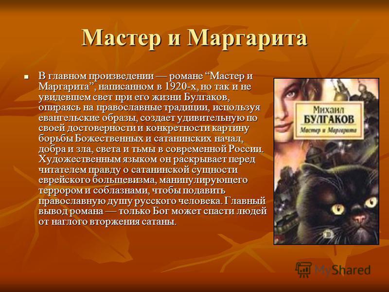 Мастер и Маргарита В главном произведении романе Мастер и Маргарита, написанном в 1920-х, но так и не увидевшем свет при его жизни Булгаков, опираясь на православные традиции, используя евангельские образы, создает удивительную по своей достоверности