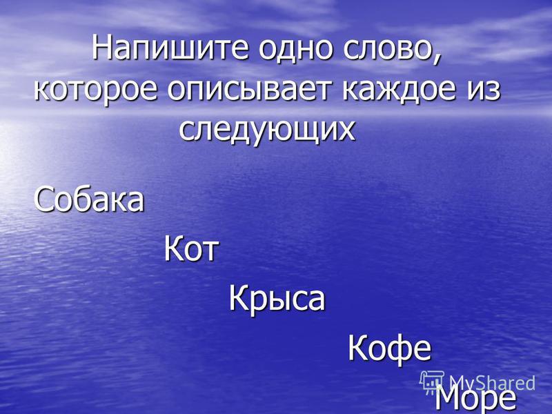 Напишите одно слово, которое описывает каждое из следующих Собака Кот Кот Крыса Крыса Кофе Кофе Море Море