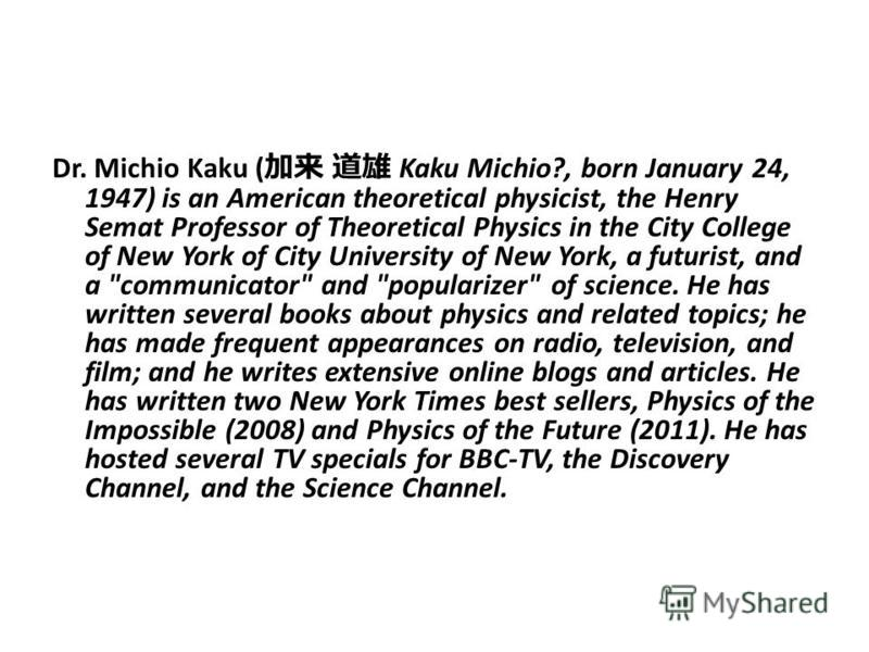 Dr. Michio Kaku ( Kaku Michio?, born January 24, 1947) is an American theoretical physicist, the Henry Semat Professor of Theoretical Physics in the City College of New York of City University of New York, a futurist, and a