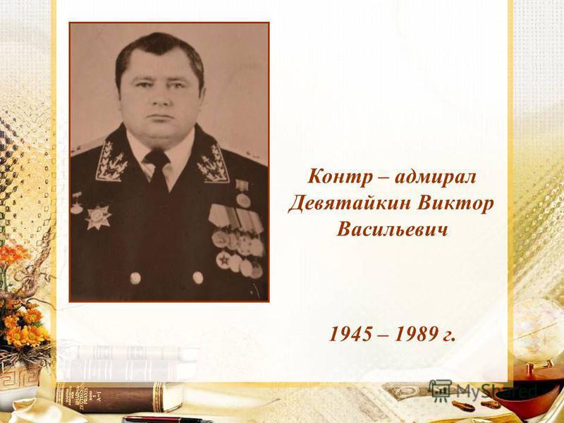 Контр – адмирал Девятайкин Виктор Васильевич 1945 – 1989 г.