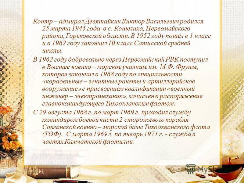 Контр – адмирал Девятайкин Виктор Васильевич родился 25 марта 1945 года в с. Кошелиха, Первомайского района, Горьковской области. В 1952 году пошёл в 1 класс и в 1962 году закончил 10 класс Сатисской средней школы. В 1962 году добровольно через Перво