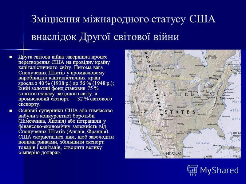 Зміцнення міжнародного статусу США внаслідок Другої світової війни Друга світова війна завершила процес перетворення США на провідну країну капіталістичного світу. Питома вага Сполучених Штатів у промисловому виробництві капіталістичних країн зросла