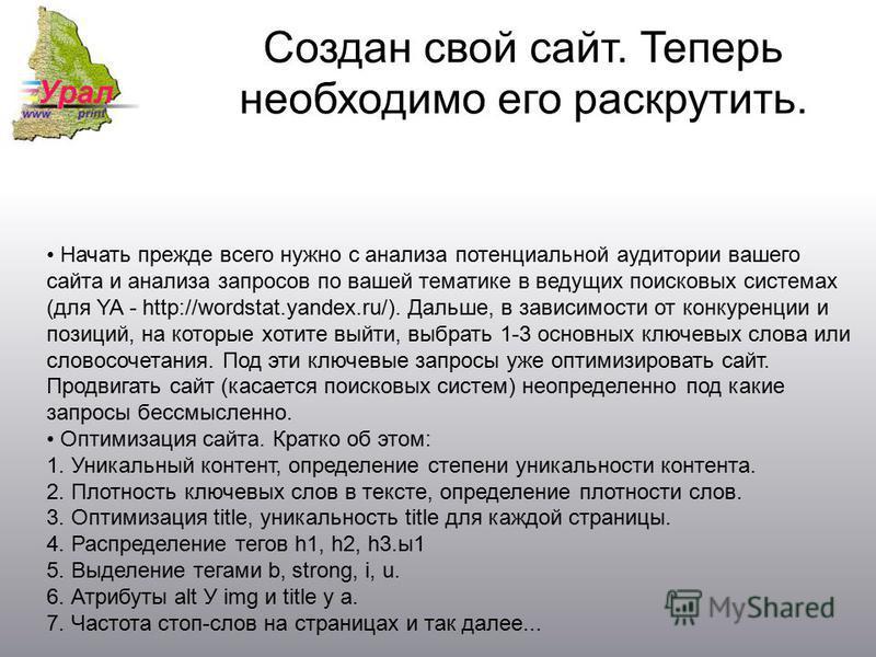 Создан свой сайт. Теперь необходимо его раскрутить. Начать прежде всего нужно с анализа потенциальной аудитории вашего сайта и анализа запросов по вашей тематике в ведущих поисковых системах (для YA - http://wordstat.yandex.ru/). Дальше, в зависимост