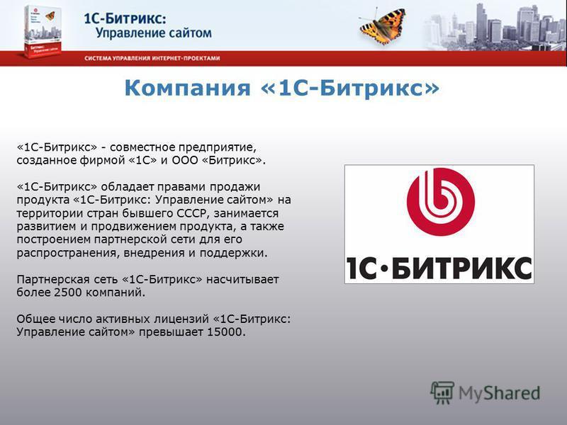 «1С-Битрикс» - совместное предприятие, созданное фирмой «1С» и ООО «Битрикс». «1С-Битрикс» обладает правами продажи продукта «1С-Битрикс: Управление сайтом» на территории стран бывшего СССР, занимается развитием и продвижением продукта, а также постр