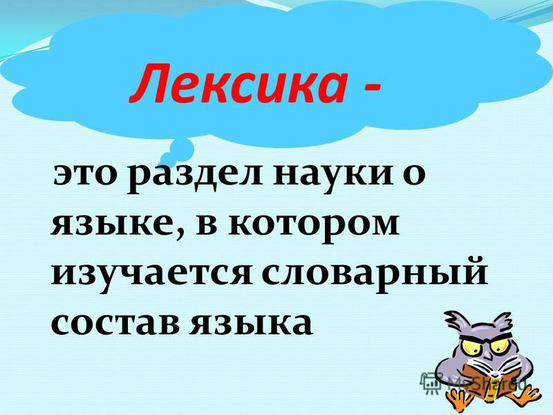 Лекиска - это раздел науки о языке, в котором изучается словарный состав языка