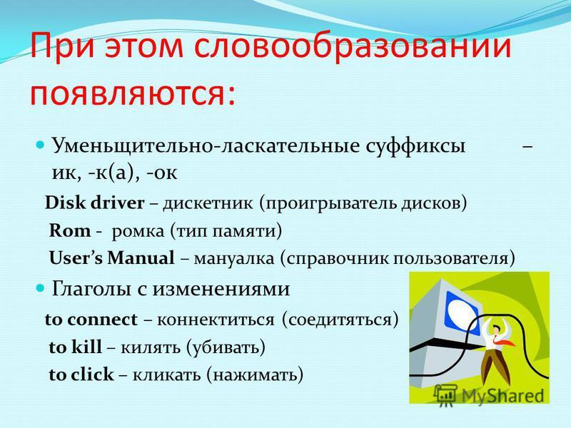 При этом словообразовании появляются: Уменьщительно-ласкательные суффиксы – ик, -к(а), -ок Disk driver – дискетник (проигрыватель дисков) Rom - ромка (тип памяти) Users Manual – мануалка (справочник пользователя) Глаголы с изменениями to connect – ко